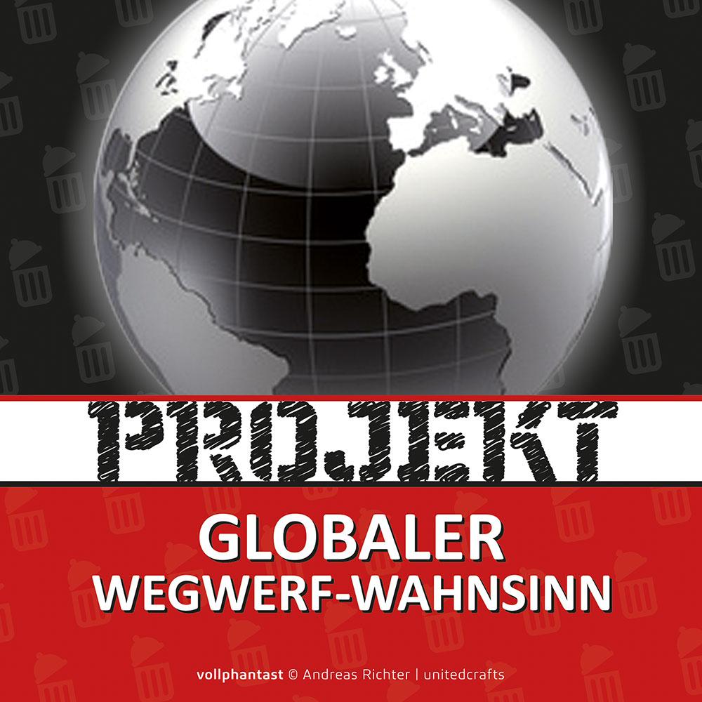 Projekt Globaler Wegwerf-Wahnsinn